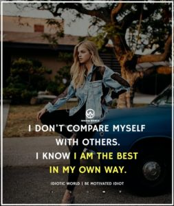 I DON'T COMPARE MYSELF WITH OTHERS.I KNOW I AM THE BEST IN MY OWN WAY Attitude, Motivational, Inspriring Quotes for Girls IDIOTIC WORLD motivational quotes about life, motivational quotes in hindi, motivational quotes for work, inspirational quotes about living life, motivational quotes about life changes