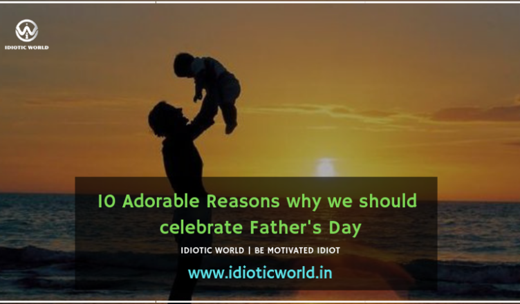 10 Adorable Reasons why we should celebrate Father's Day Happy Father's Day fathers day story fathers day 2019 fathers day special